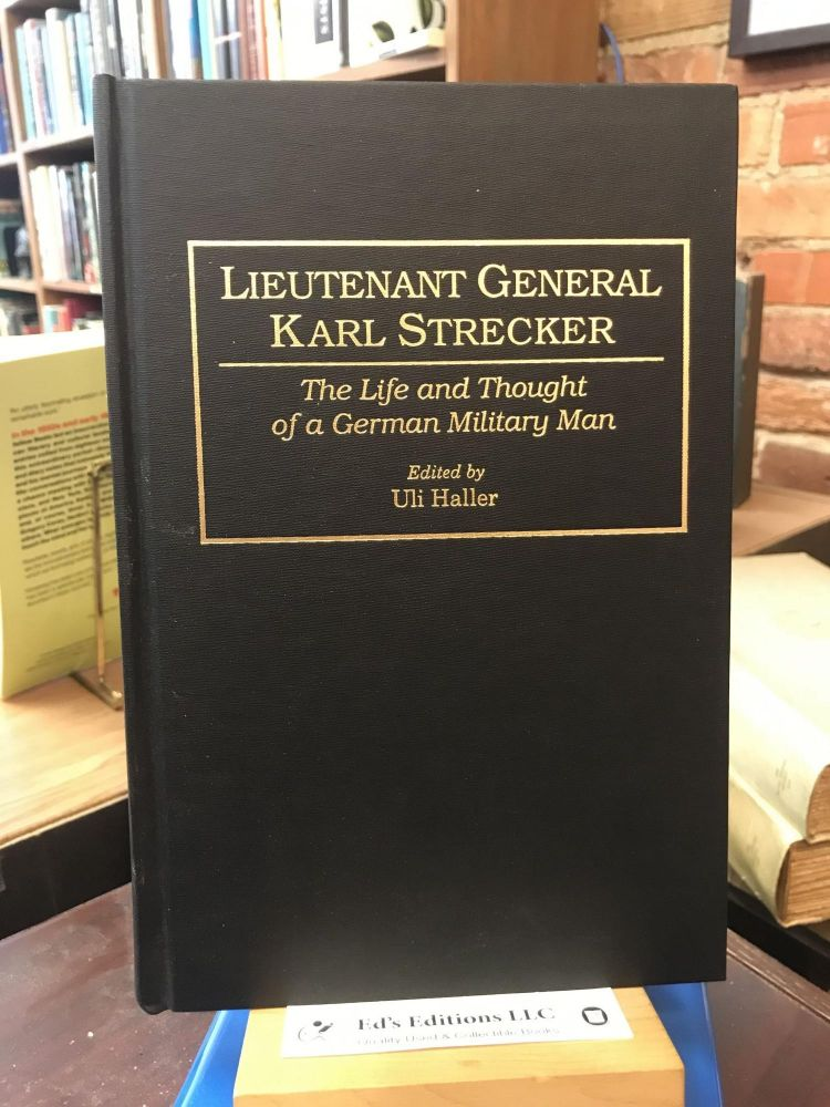 Lieutenant General Karl Strecker: The Life and Thought of a German Military Man. Uli Haller.