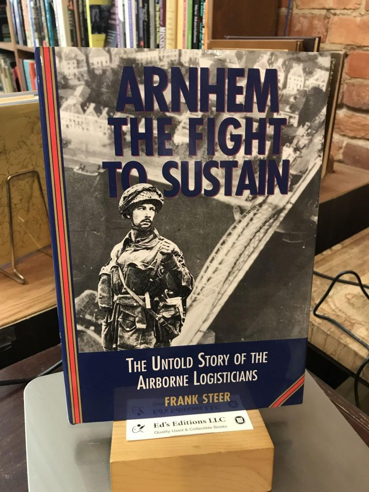 Arnhem: The Fight to Sustain,The Untold Story of the Airborne Logisticians. Frank Steer.