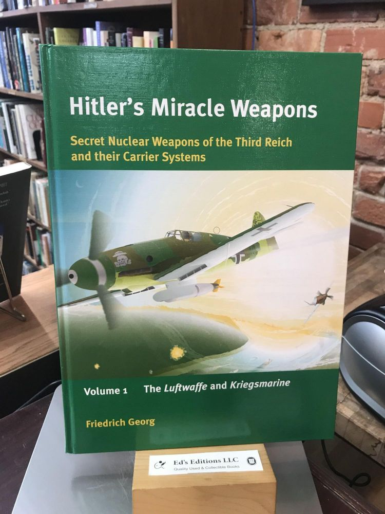 Hitler's Miracle Weapons: Secret Nuclear Weapons of the Third Reich and their Carrier Systems: Volume 1: Luftwaffe and Kriegsmarine. Friedrich Georg.