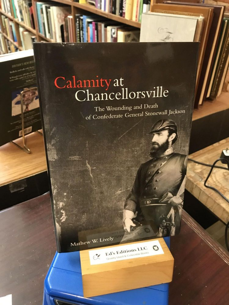 Calamity at Chancellorsville: The Wounding and Death of Confederate General Stonewall Jackson. Mathew W. Lively.