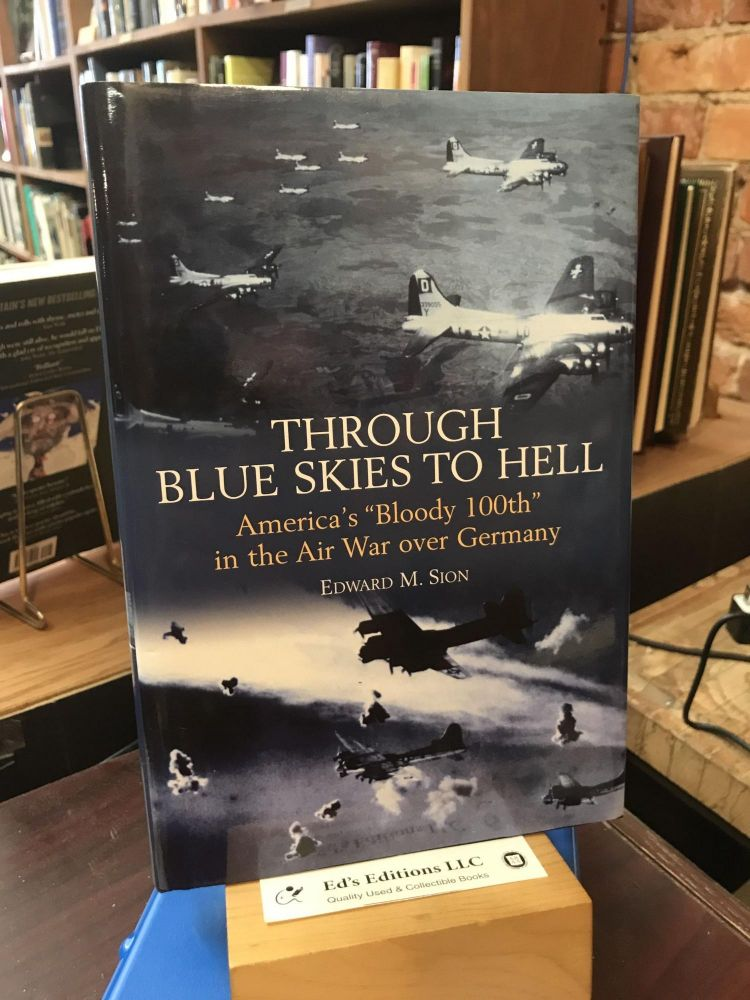 "Through Blue Skies to Hell: America's ""Bloody 100th"" in the Air War over Germany. Edward M. Sion."