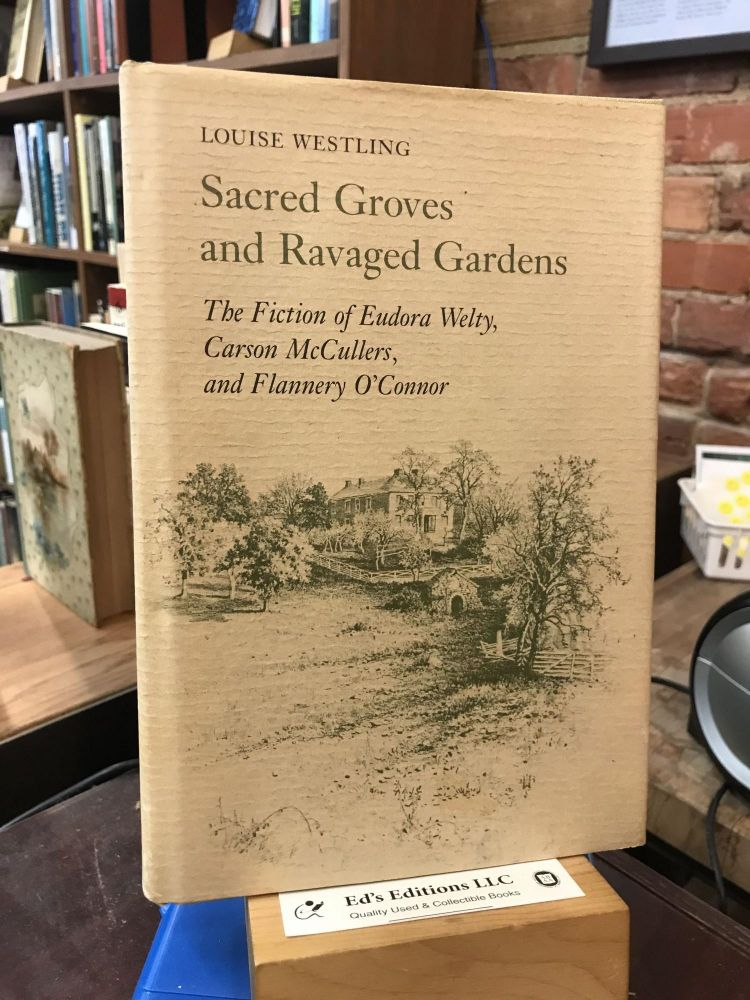 Sacred Groves and Ravaged Gardens: The Fiction of Eudora Welty, Carson McCullers, and Flannery O'Connor. Louise Westling.