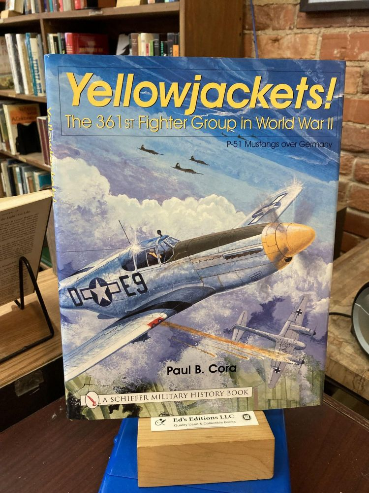 Yellowjackets!: The 361st Fighter Group in World War II - P-51 Mustangs Over Germany (Schiffer Military History). Paul B. Cora.