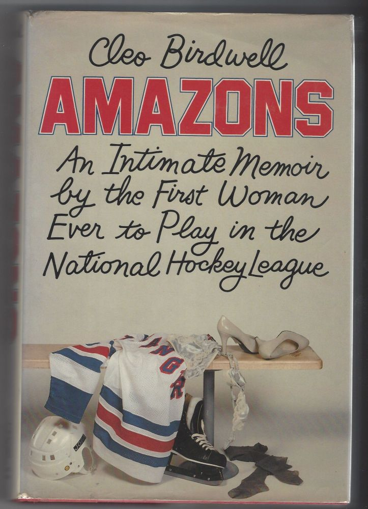 Amazons: An Intimate Memoir by the First Woman Ever to Play in the National Hockey League. Cleo Birdwell.