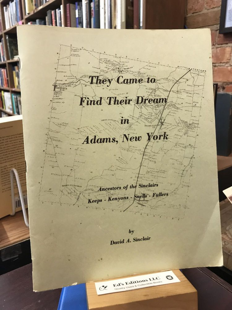They came to find their dream in Adams, New York : ancestors of the Sinclairs--Keeps, Kenyons, Snells, Fullers. David A. Sinclair.