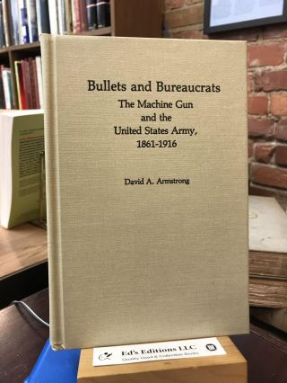 Bullets and Bureaucrats: The Machine Gun and the United States Army, 1861-1916 (Contributions in...