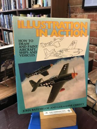 Illustration in Action: How to Draw and Paint Aircraft, Ships and Vehicles. John H. Batchelor,...
