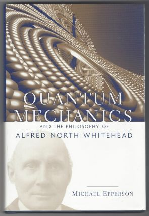 Quantum Mechanics and the Philosophy of Alfred North Whitehead (American Philosophy). Michael...
