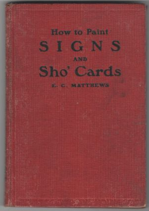 How to Paint Signs and Sho' Cards. E. C. Matthews