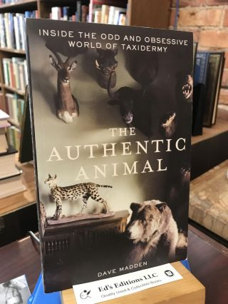 The Authentic Animal: Inside the Odd and Obsessive World of Taxidermy. Dave Madden